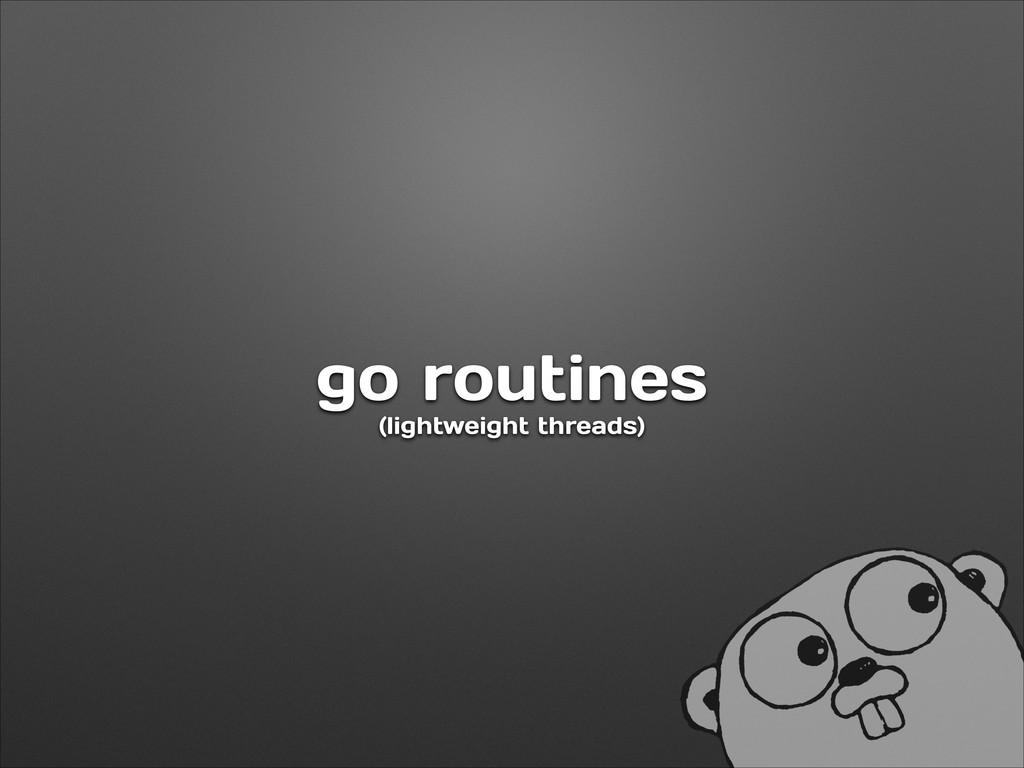 go routines (lightweight threads)
