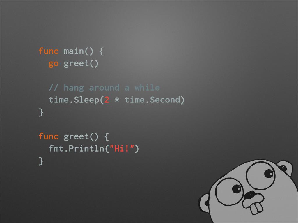 func main() { go greet() ! // hang around a whi...