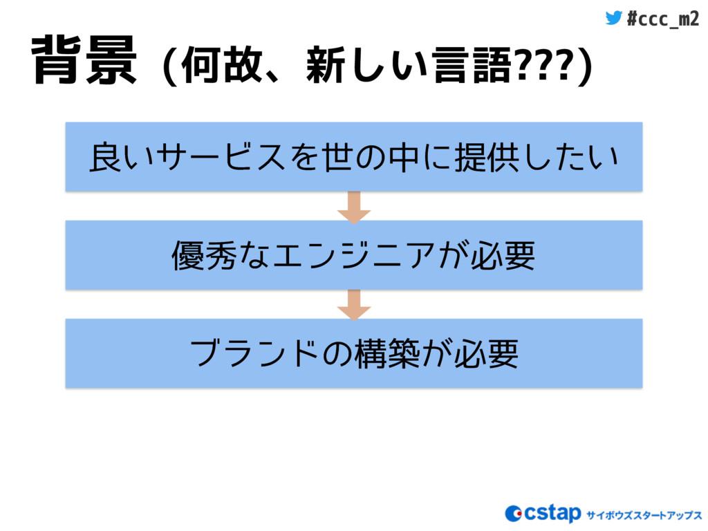 #ccc_m2 背景 (何故、新しい言語???) ϒϥϯυͷߏங͕ඞཁ ༏लͳΤϯδχΞ͕ඞཁ...