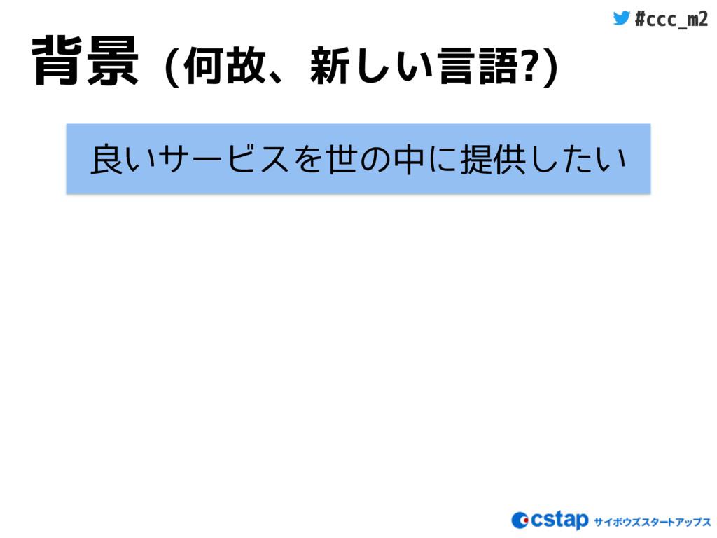 #ccc_m2 背景 (何故、新しい言語?) ྑ͍αʔϏεΛੈͷதʹఏڙ͍ͨ͠