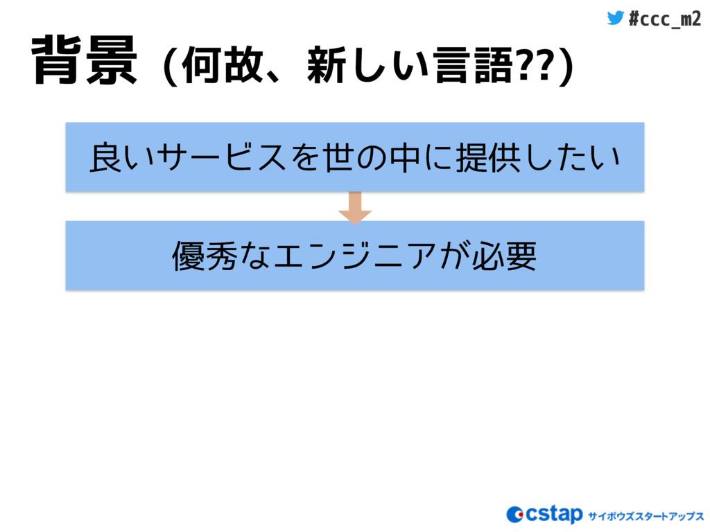 #ccc_m2 背景 (何故、新しい言語??) ༏लͳΤϯδχΞ͕ඞཁ ྑ͍αʔϏεΛੈͷதʹ...