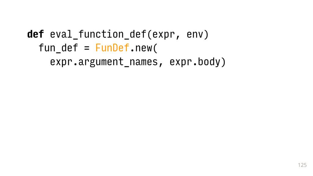 125 def eval_function_def(expr, env) fun_def = ...