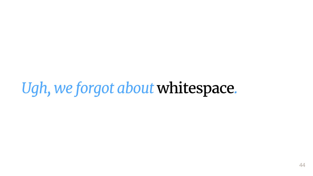 Ugh, we forgot about whitespace. 44
