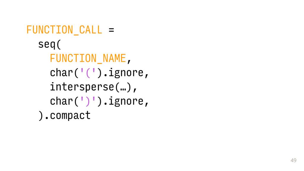 49 FUNCTION_CALL = seq( FUNCTION_NAME, char('('...