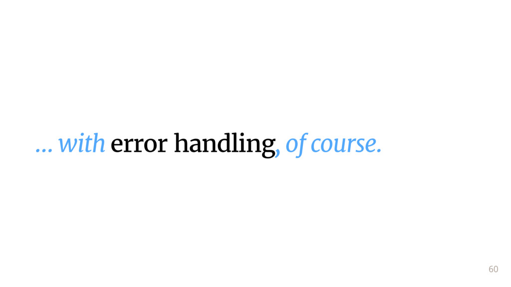 … with error handling, of course. 60