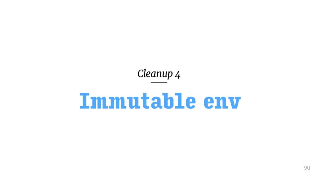 Cleanup 4 90 Immutable env