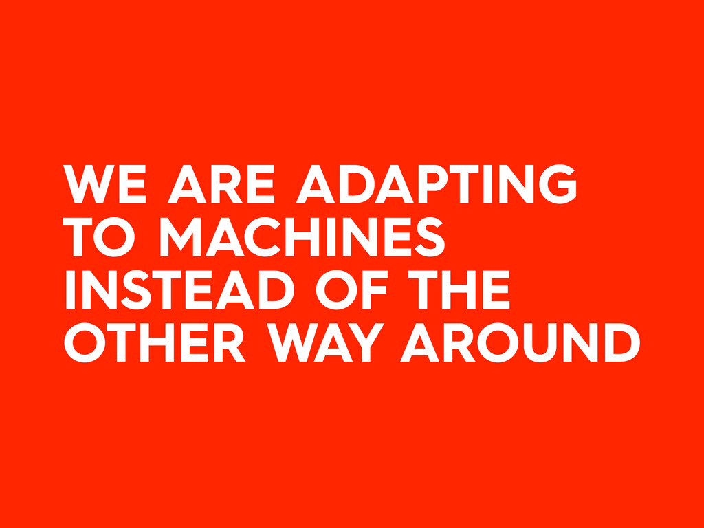WE ARE ADAPTING TO MACHINES INSTEAD OF THE OTHE...
