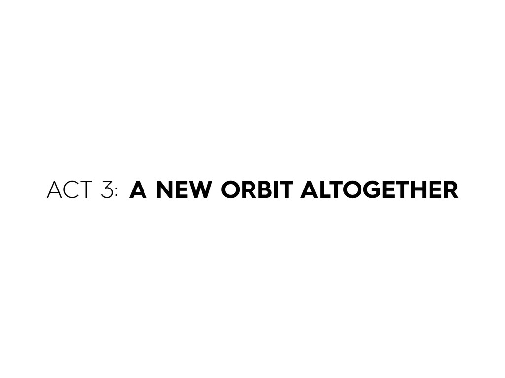 ACT 3: A NEW ORBIT ALTOGETHER