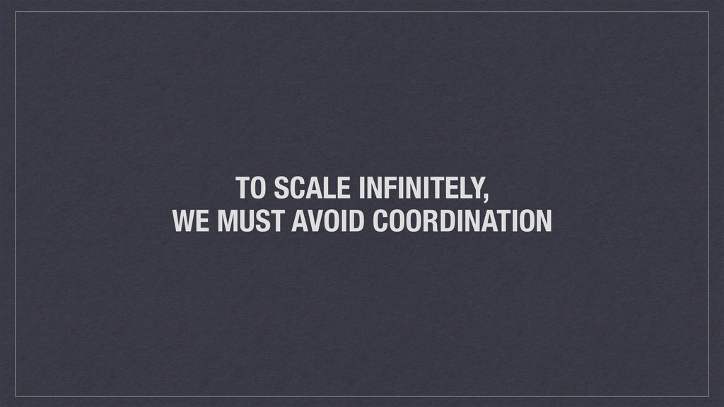 TO SCALE INFINITELY, WE MUST AVOID COORDINATION
