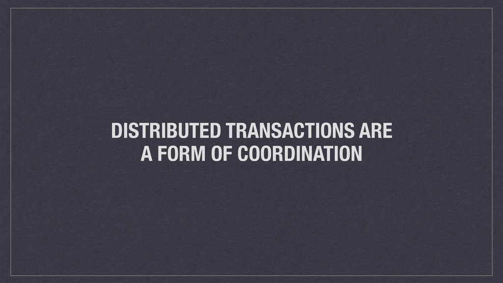 DISTRIBUTED TRANSACTIONS ARE A FORM OF COORDINA...