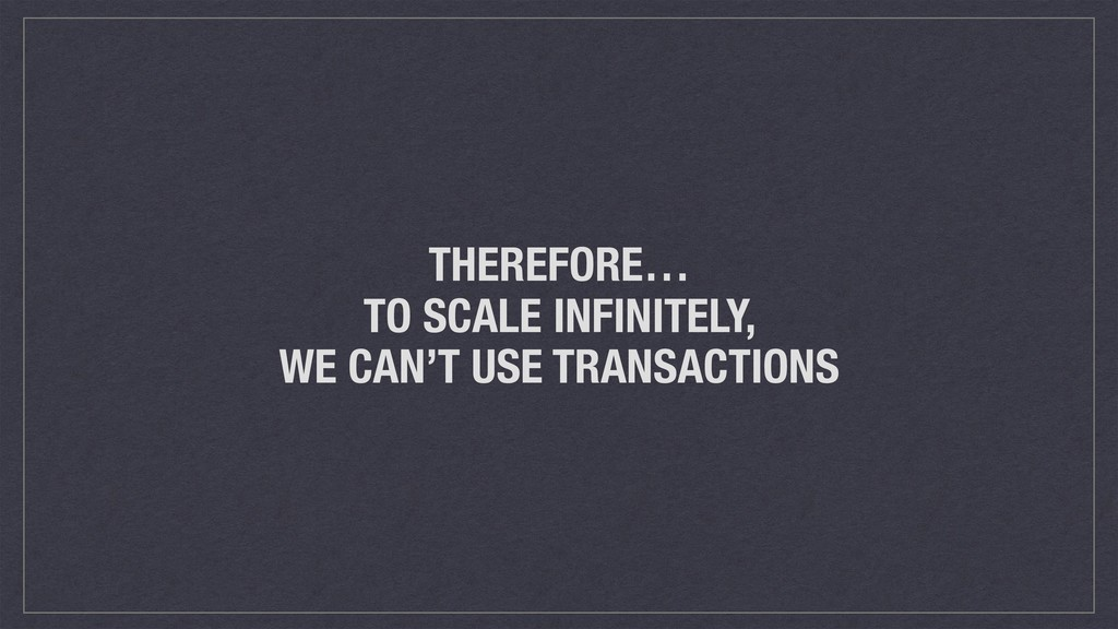 THEREFORE… TO SCALE INFINITELY, WE CAN'T USE TR...