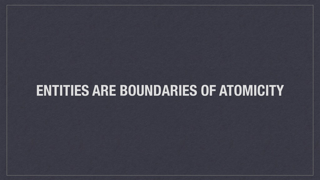 ENTITIES ARE BOUNDARIES OF ATOMICITY
