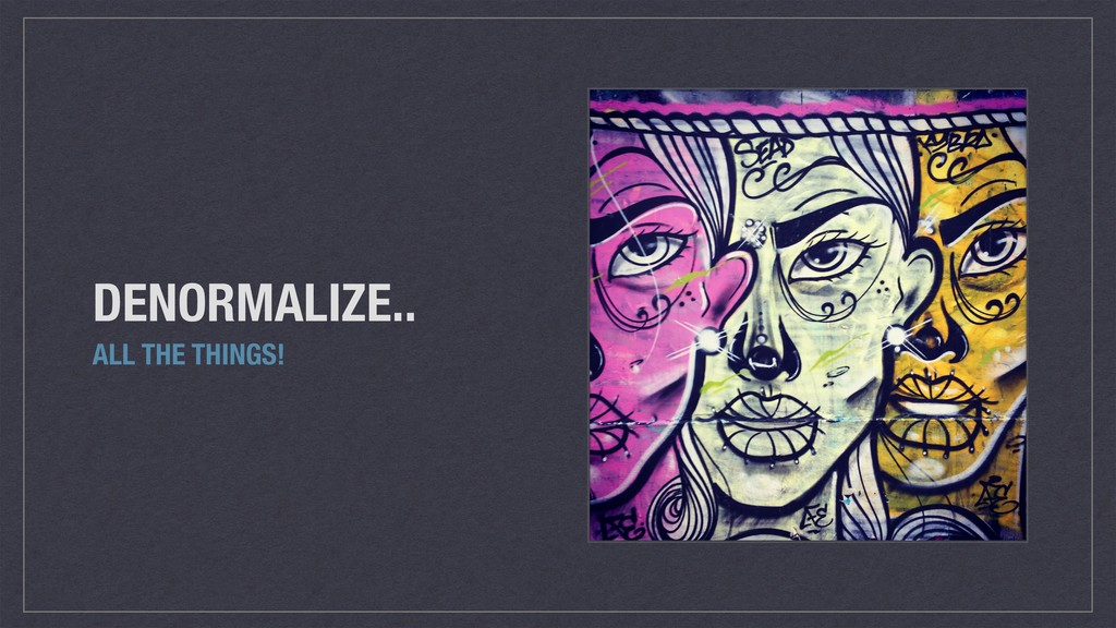 DENORMALIZE.. ALL THE THINGS!