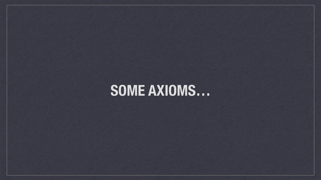 SOME AXIOMS…