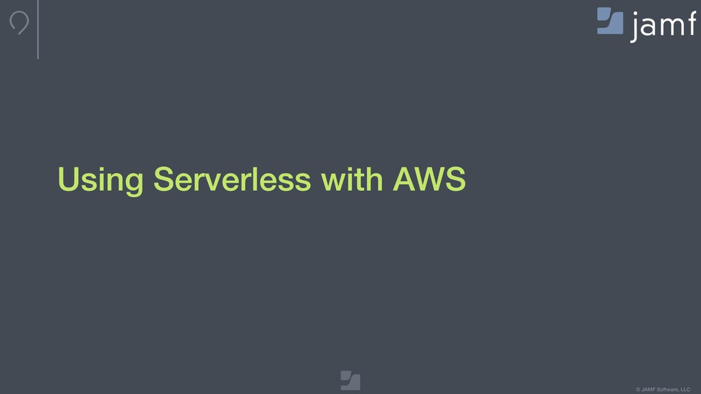© JAMF Software, LLC Using Serverless with AWS