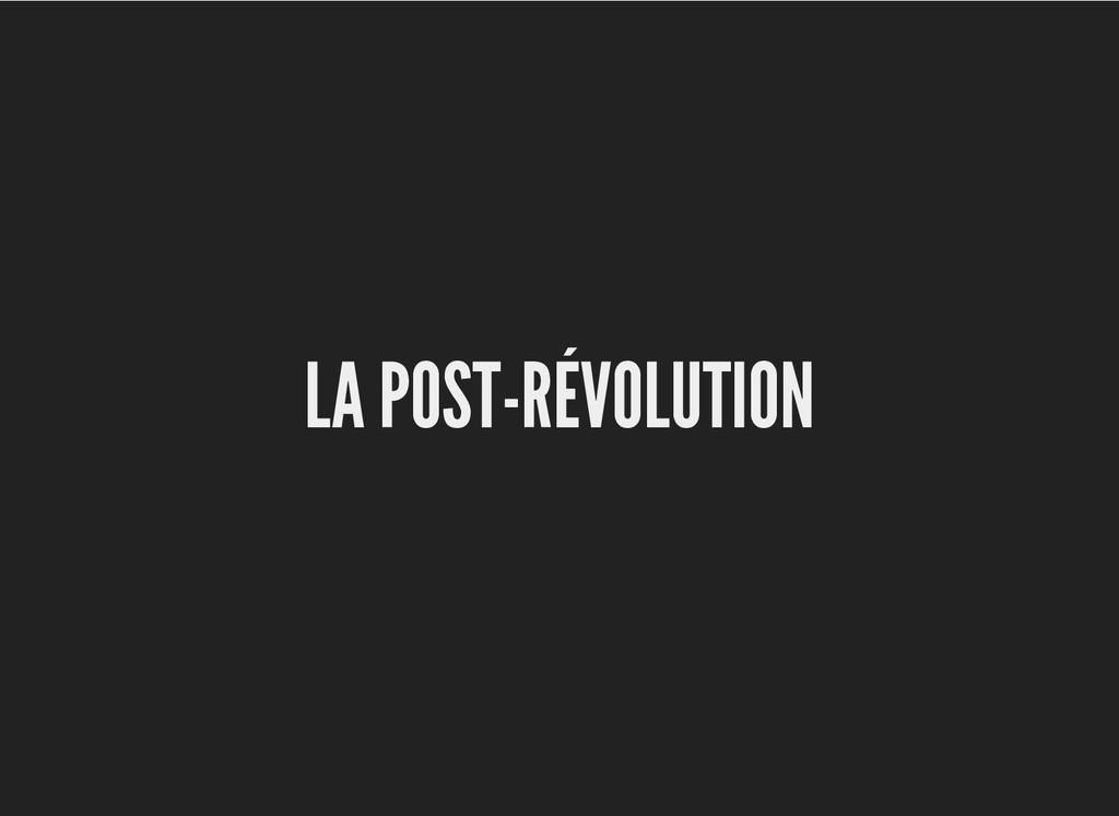 LA POST-RÉVOLUTION LA POST-RÉVOLUTION