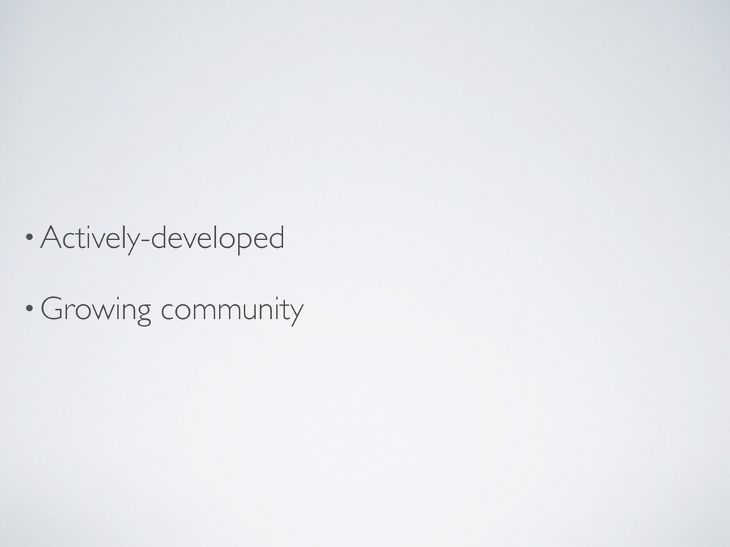 •Actively-developed •Growing community