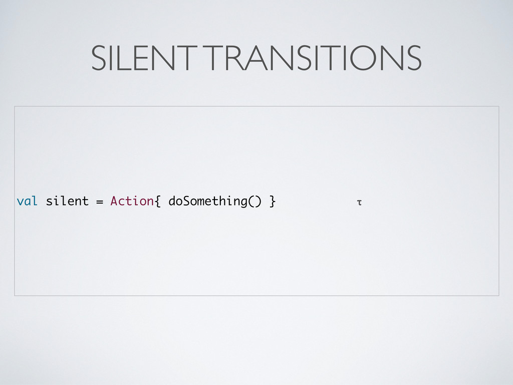 val silent = Action{ doSomething() } τ SILENT T...