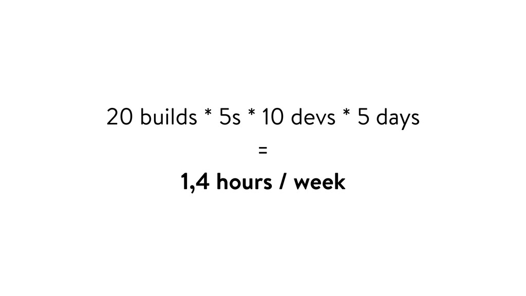20 builds * 5s * 10 devs * 5 days = 1,4 hours /...