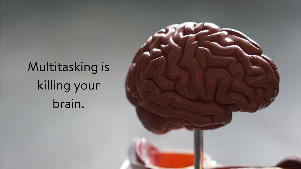Multitasking is killing your brain.