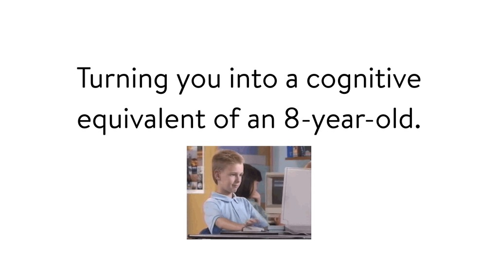 Turning you into a cognitive equivalent of an 8...