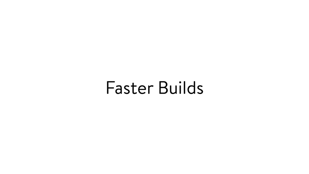 Faster Builds