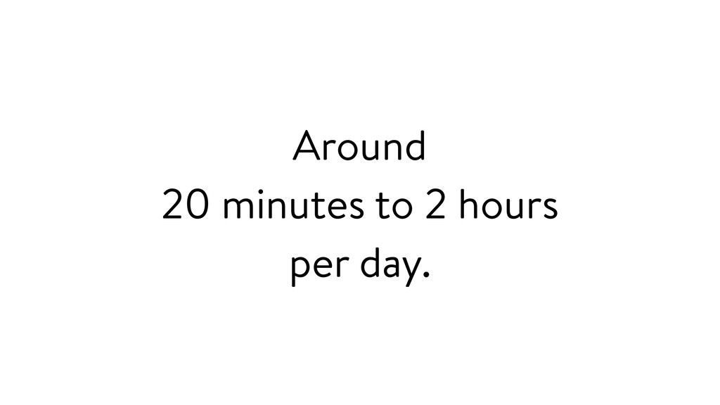 Around 20 minutes to 2 hours per day.