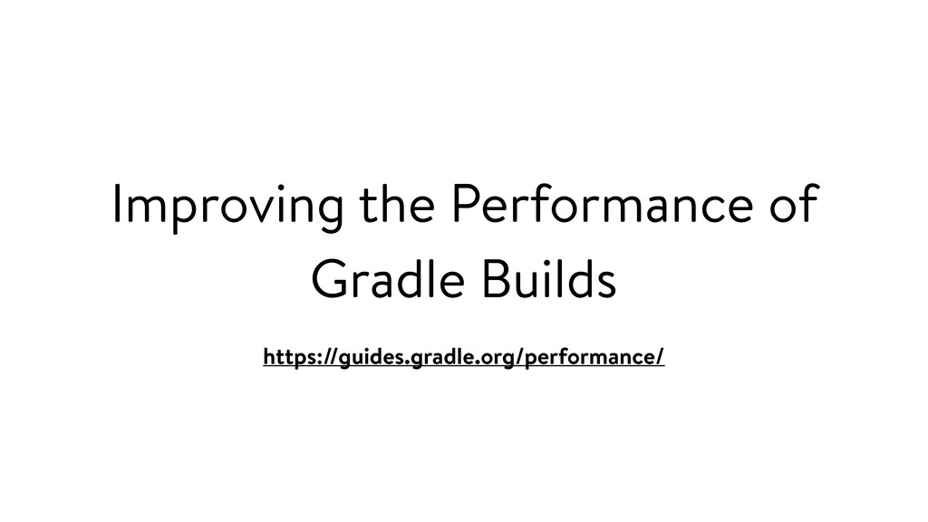 Improving the Performance of Gradle Builds http...