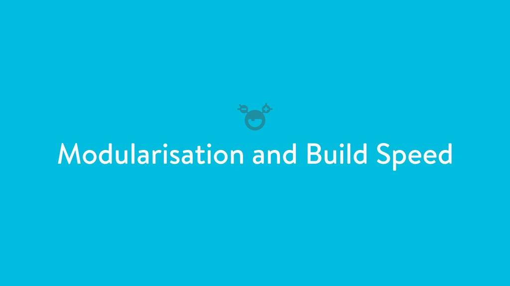 Modularisation and Build Speed