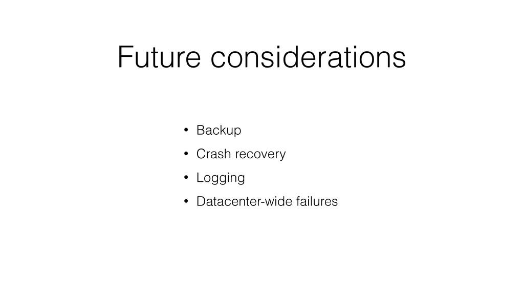 Future considerations • Backup • Crash recovery...