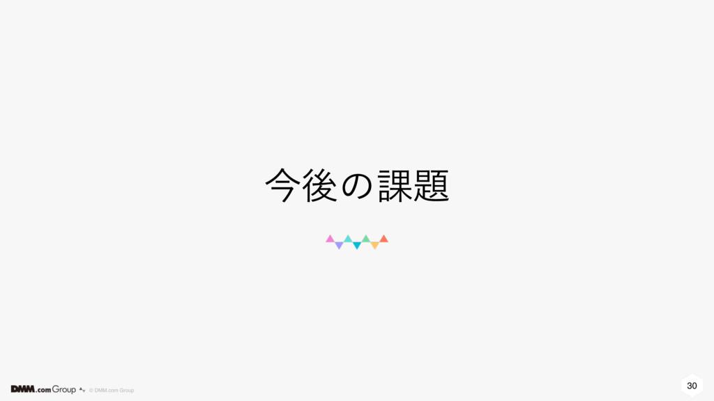 30 © DMM.com Group ࠓޙͷ՝