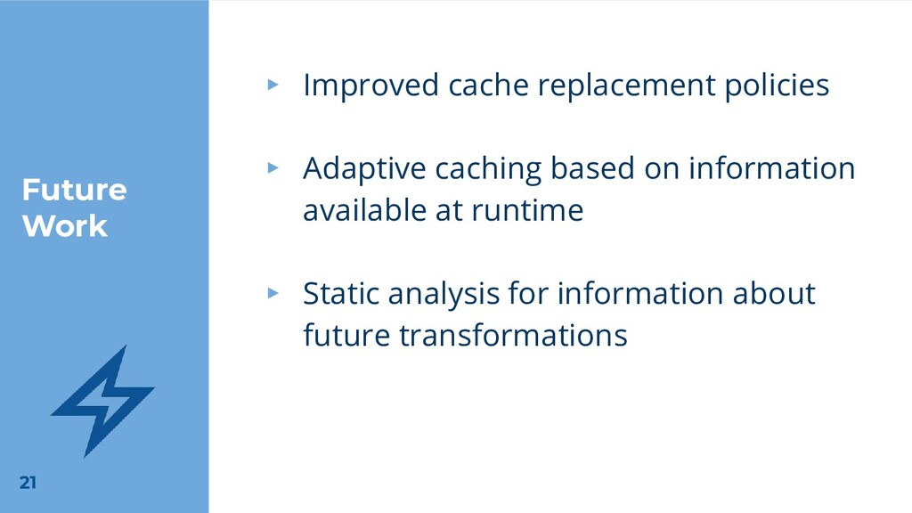 Future Work 21 ▸ Improved cache replacement pol...