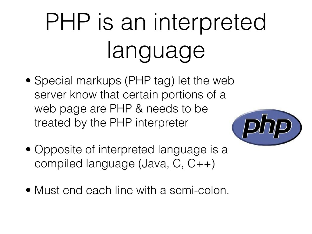 PHP is an interpreted language • Special markup...
