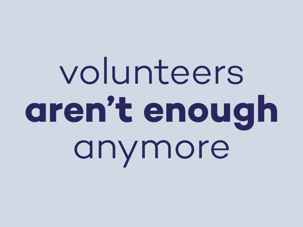 volunteers aren't enough anymore