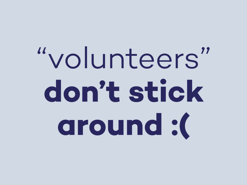 """volunteers"" don't stick around :("