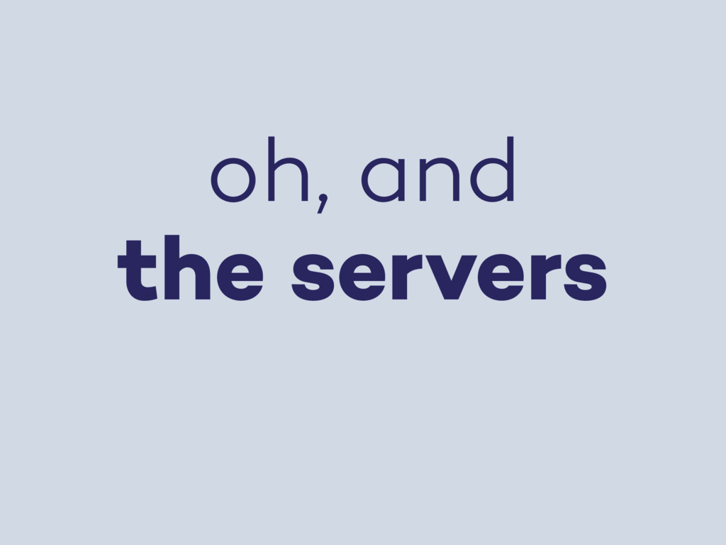 oh, and the servers