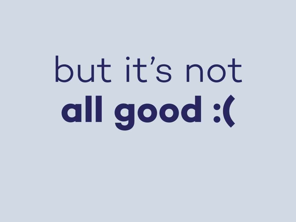 but it's not all good :(