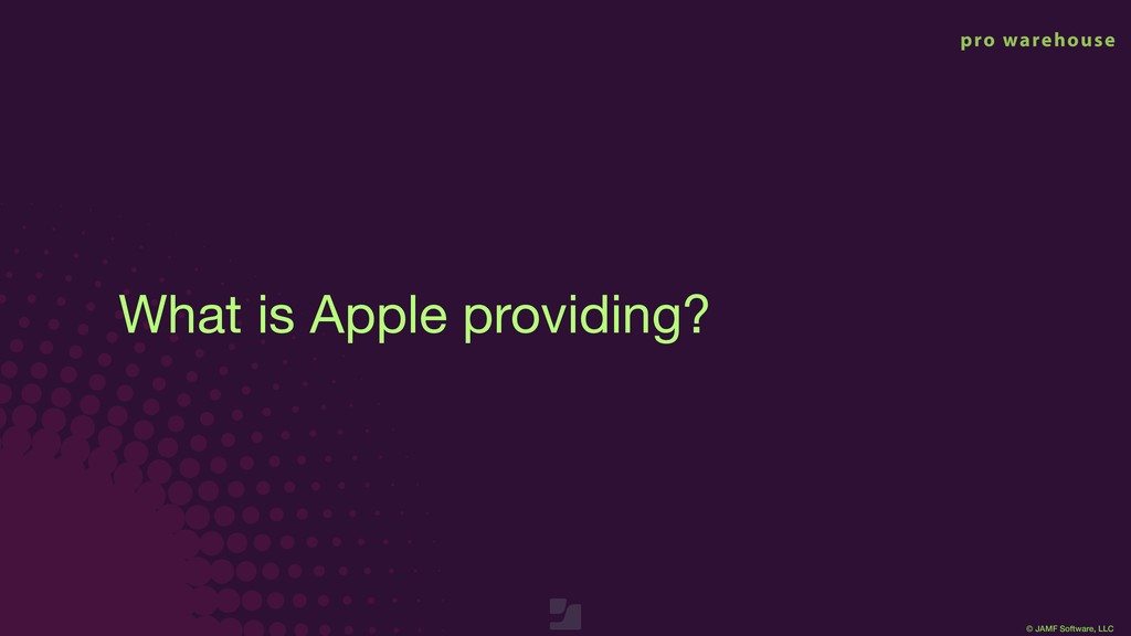 © JAMF Software, LLC What is Apple providing?