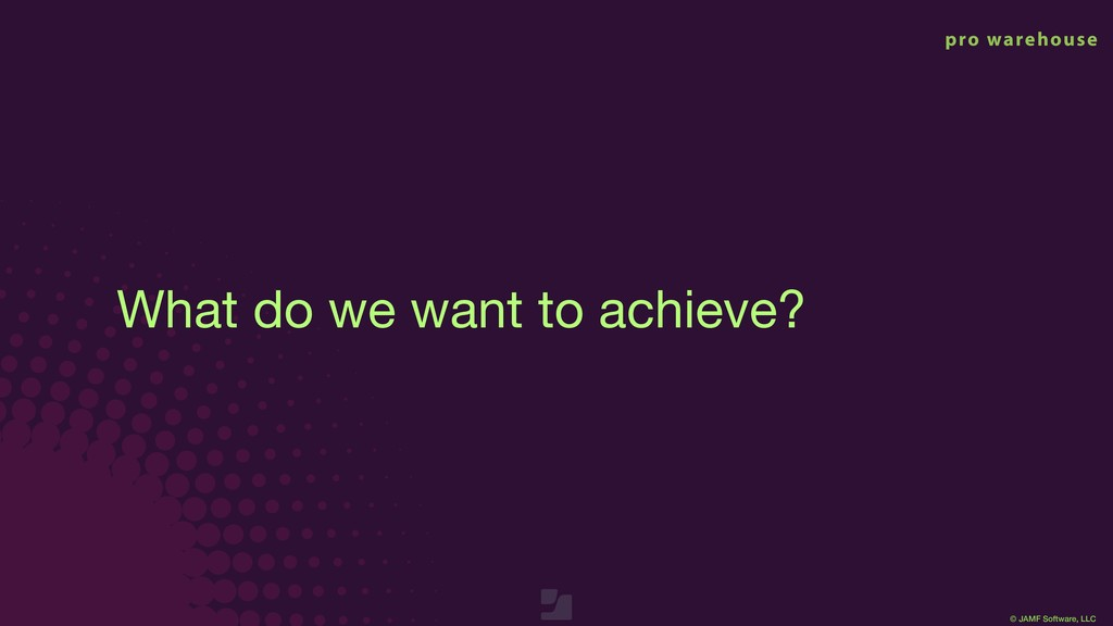 © JAMF Software, LLC What do we want to achieve?