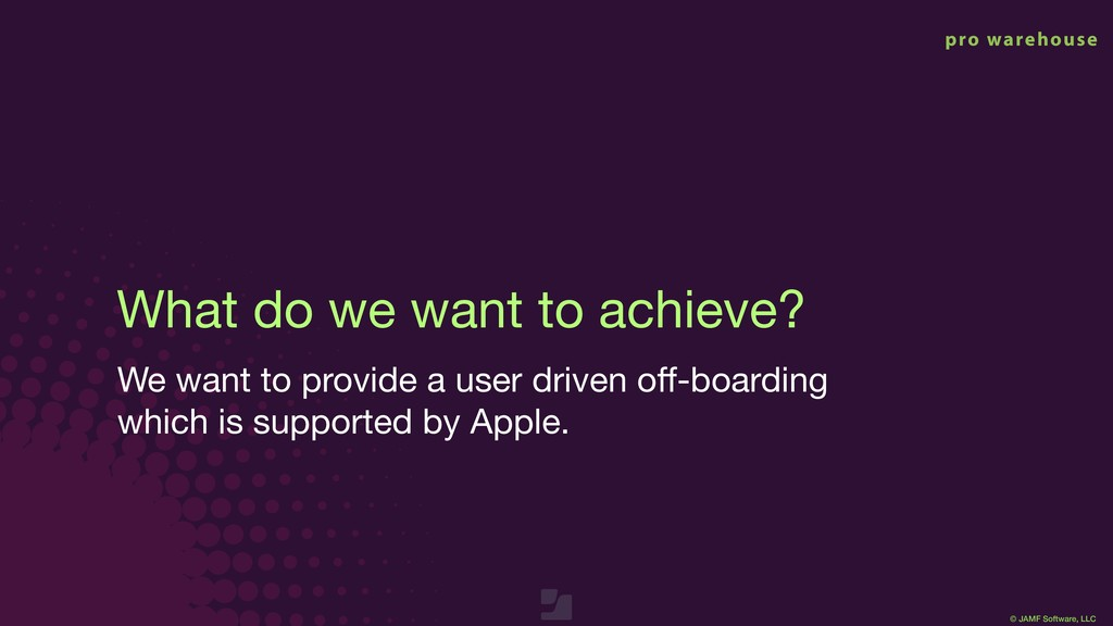 © JAMF Software, LLC What do we want to achieve...