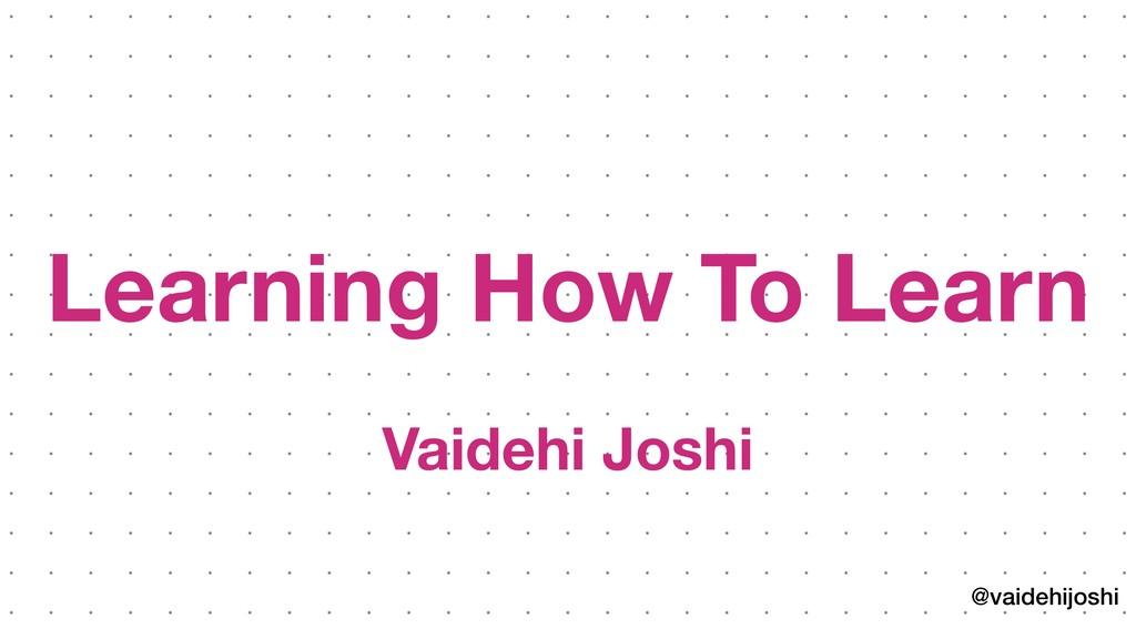 @vaidehijoshi Learning How To Learn Vaidehi Joshi