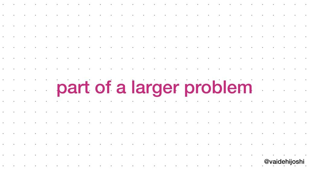 @vaidehijoshi part of a larger problem
