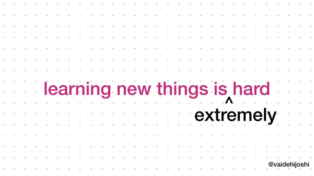 @vaidehijoshi learning new things is hard extrem...