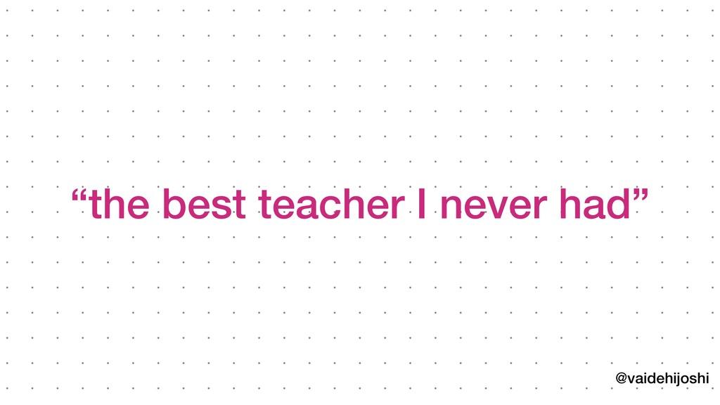 "@vaidehijoshi ""the best teacher I never had"""