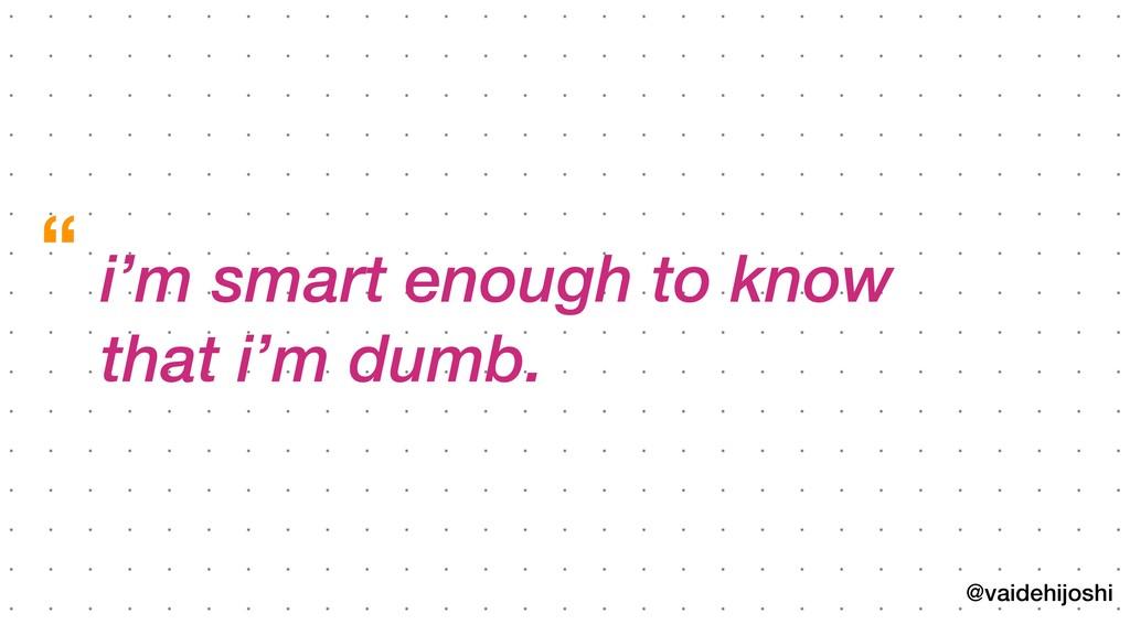 @vaidehijoshi i'm smart enough to know that i'm ...