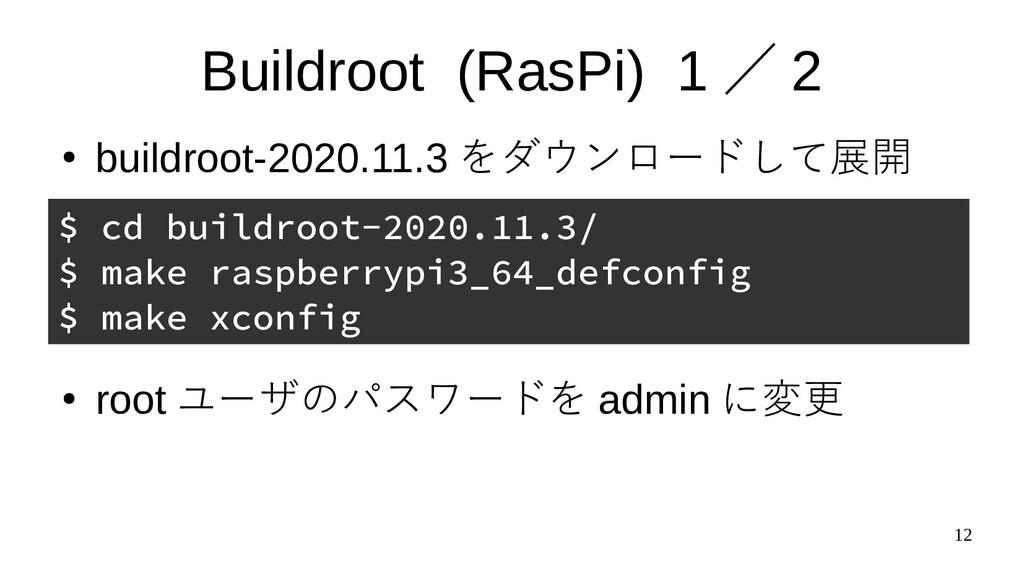 12 Buildroot (RasPi) 1 / 2 ● buildroot-2020.11....