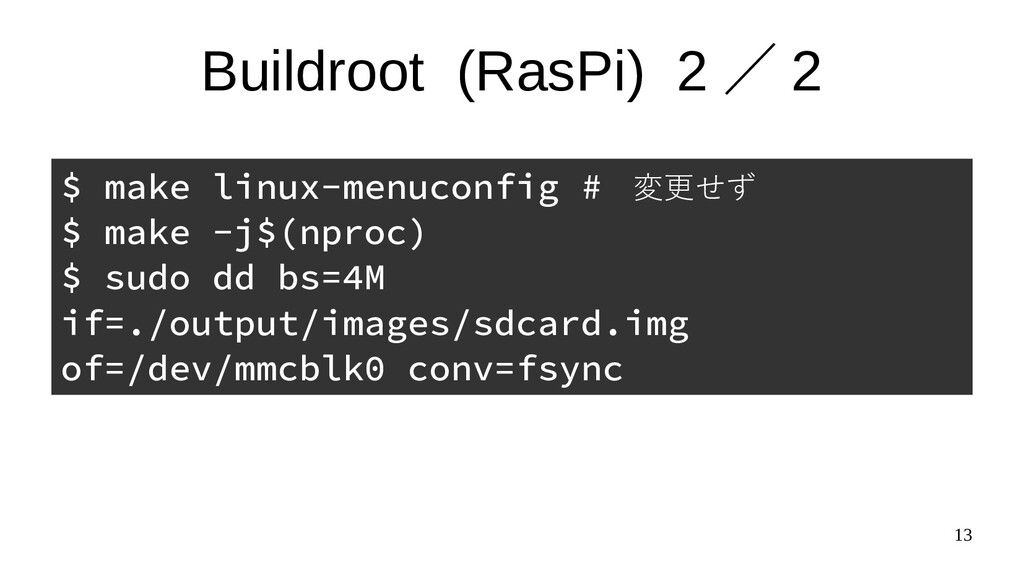 13 Buildroot (RasPi) 2 / 2 $ make linux-menucon...