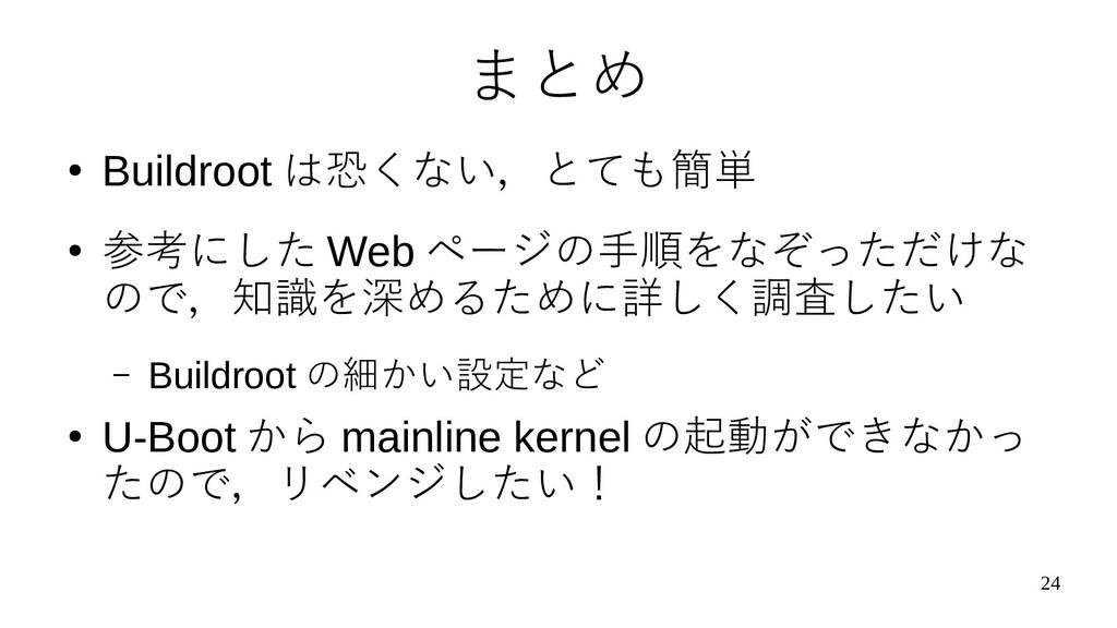 24 まとめ ● Buildroot は恐くない,とても簡単 ● 参考にした Web ページの...