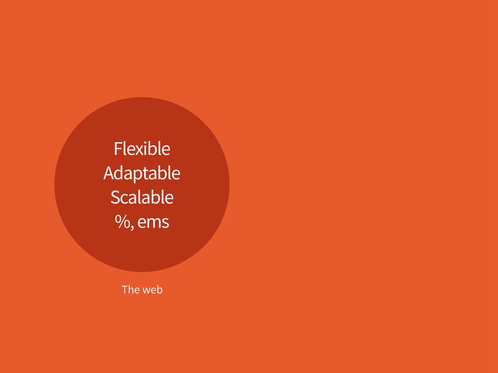 Flexible Adaptable Scalable %, ems The web