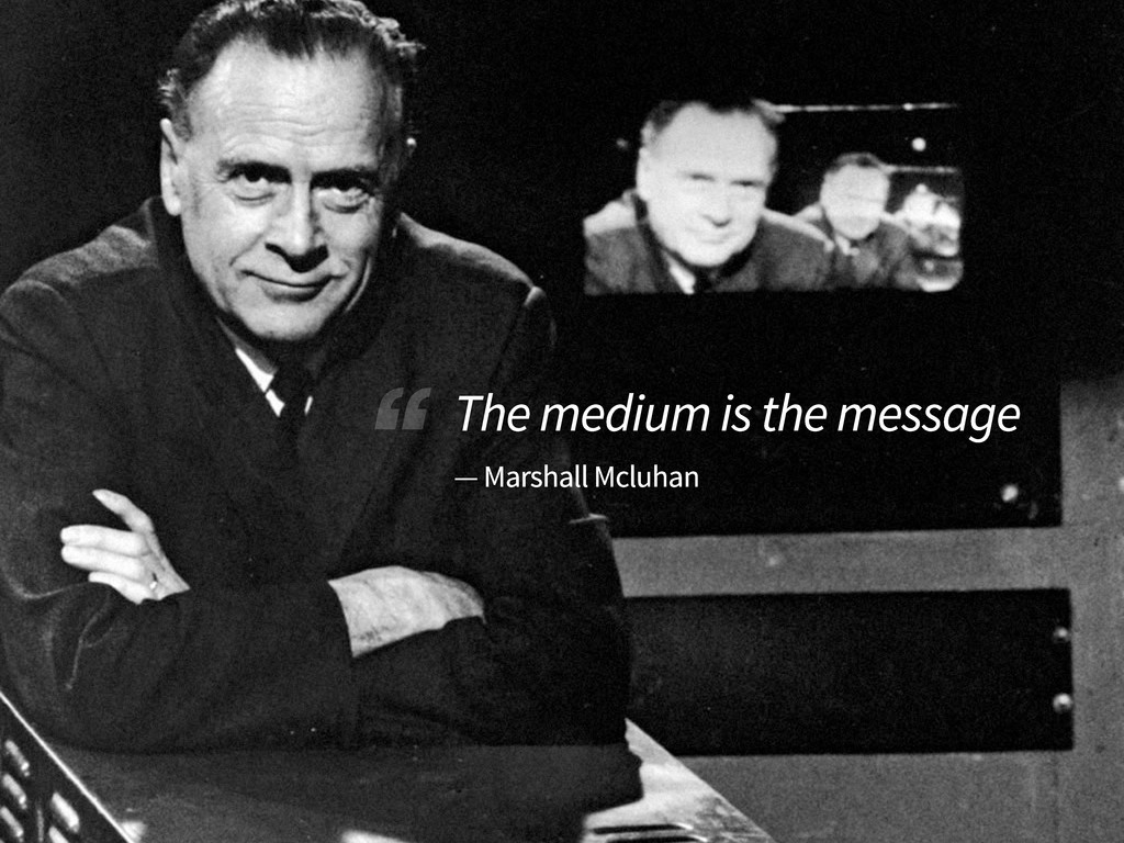 """ The medium is the message — Marshall Mcluhan"